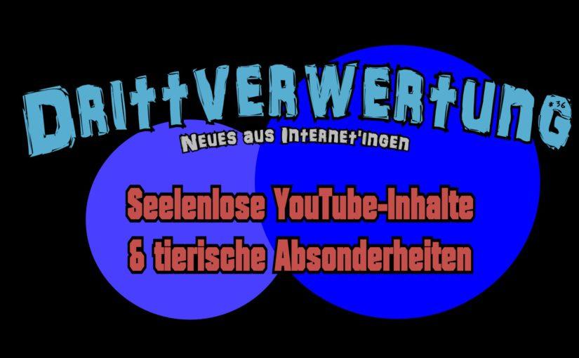 #36 – Seelenlose YouTube-Inhalte & tierische Absonderheiten